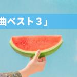 【梅雨明け御礼】暑さを楽しさに変える!「夏の曲ベスト3」