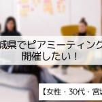 【30代・女性】宮城県でピアミーティングを開催したい!